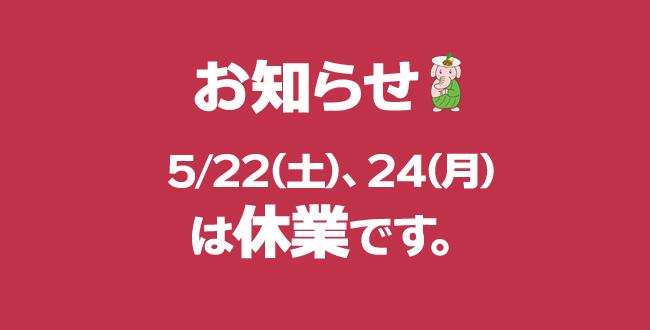 5/22(土)、24(月)は休業